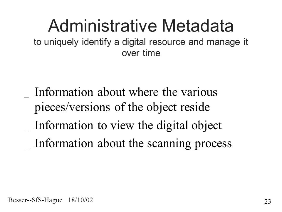 Besser--SfS-Hague 18/10/02 23 Administrative Metadata to uniquely identify a digital resource and manage it over time _ Information about where the various pieces/versions of the object reside _ Information to view the digital object _ Information about the scanning process
