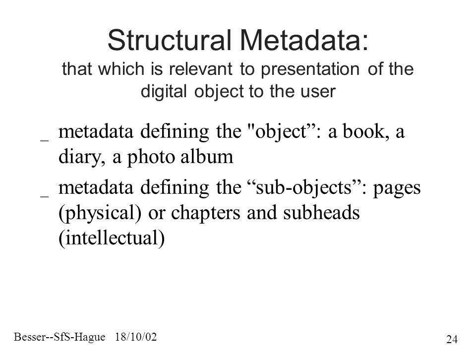 Besser--SfS-Hague 18/10/02 24 Structural Metadata: that which is relevant to presentation of the digital object to the user _ metadata defining the object : a book, a diary, a photo album _ metadata defining the sub-objects : pages (physical) or chapters and subheads (intellectual)