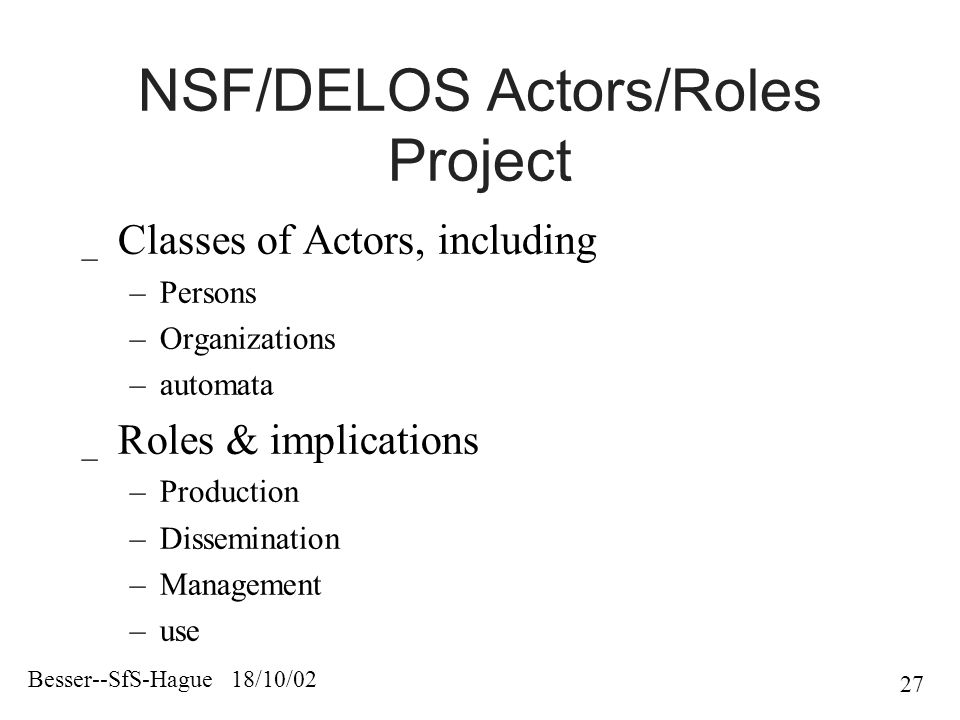 Besser--SfS-Hague 18/10/02 27 NSF/DELOS Actors/Roles Project _ Classes of Actors, including –Persons –Organizations –automata _ Roles & implications –Production –Dissemination –Management –use