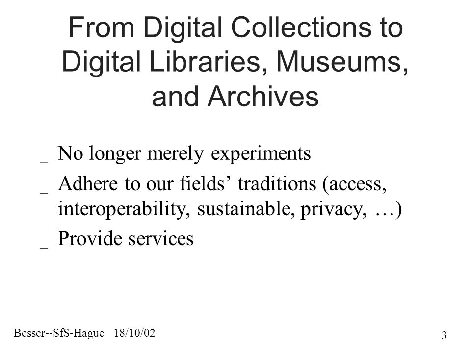 Besser--SfS-Hague 18/10/02 3 From Digital Collections to Digital Libraries, Museums, and Archives _ No longer merely experiments _ Adhere to our fields' traditions (access, interoperability, sustainable, privacy, …) _ Provide services