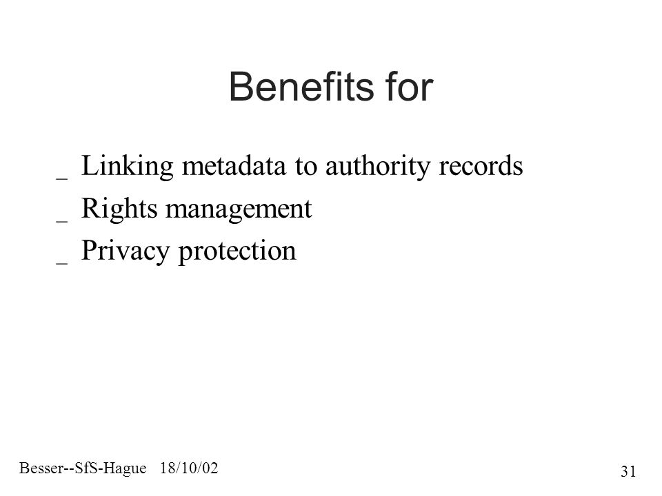 Besser--SfS-Hague 18/10/02 31 Benefits for _ Linking metadata to authority records _ Rights management _ Privacy protection