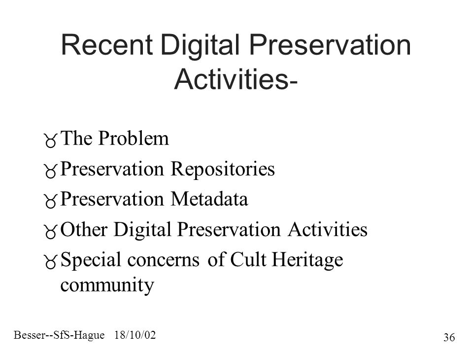 Besser--SfS-Hague 18/10/02 36 Recent Digital Preservation Activities -  The Problem  Preservation Repositories  Preservation Metadata  Other Digital Preservation Activities  Special concerns of Cult Heritage community