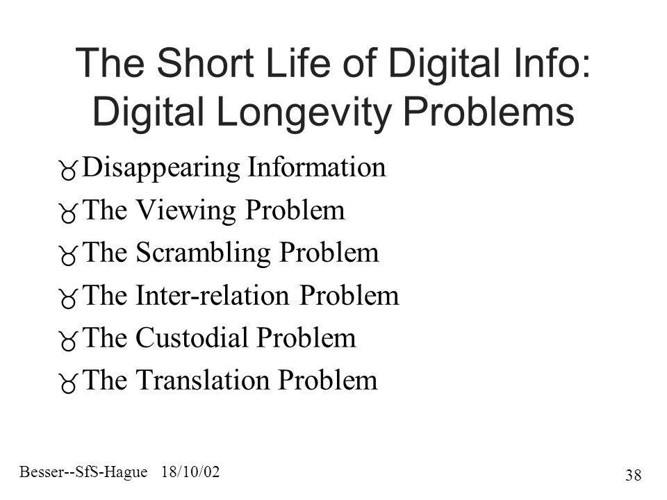 Besser--SfS-Hague 18/10/02 38 The Short Life of Digital Info: Digital Longevity Problems  Disappearing Information  The Viewing Problem  The Scrambling Problem  The Inter-relation Problem  The Custodial Problem  The Translation Problem