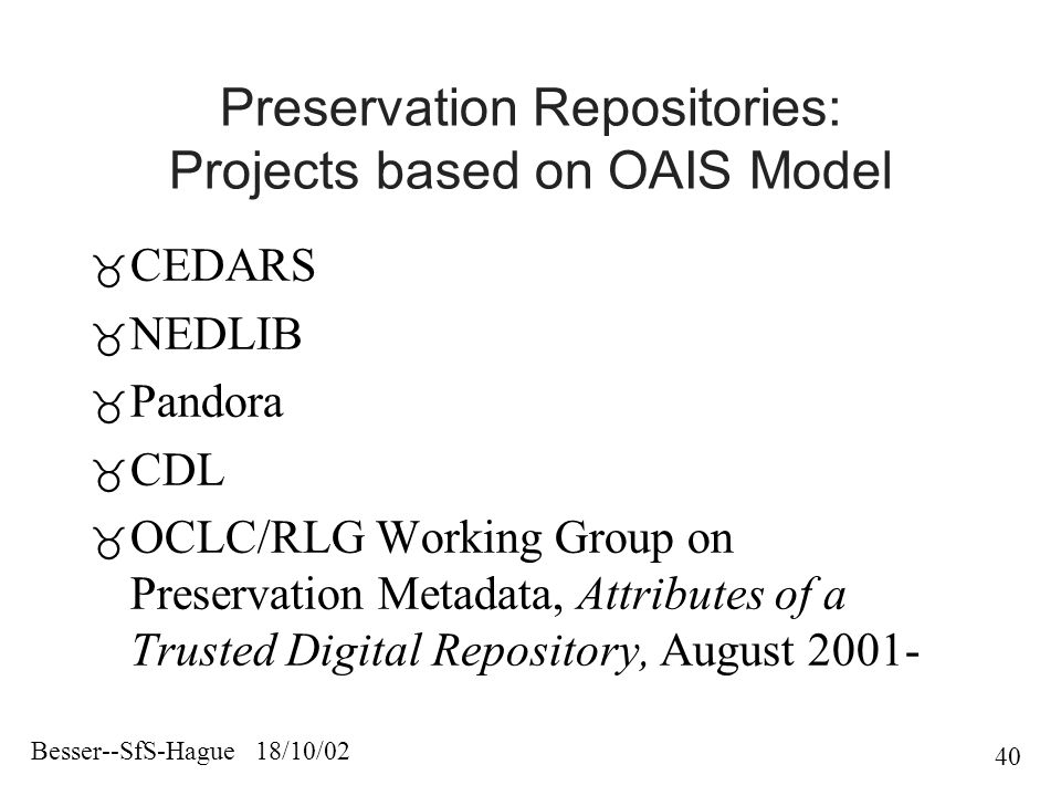 Besser--SfS-Hague 18/10/02 40 Preservation Repositories: Projects based on OAIS Model  CEDARS  NEDLIB  Pandora  CDL  OCLC/RLG Working Group on Preservation Metadata, Attributes of a Trusted Digital Repository, August 2001-