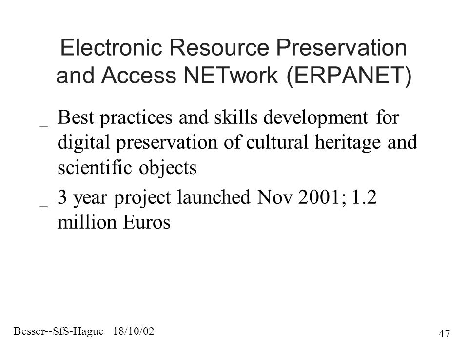 Besser--SfS-Hague 18/10/02 47 Electronic Resource Preservation and Access NETwork (ERPANET) _ Best practices and skills development for digital preservation of cultural heritage and scientific objects _ 3 year project launched Nov 2001; 1.2 million Euros