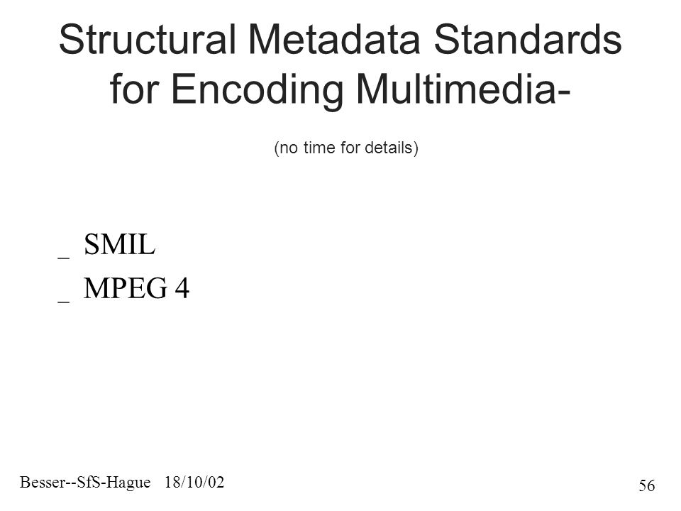 Besser--SfS-Hague 18/10/02 56 Structural Metadata Standards for Encoding Multimedia- (no time for details) _ SMIL _ MPEG 4