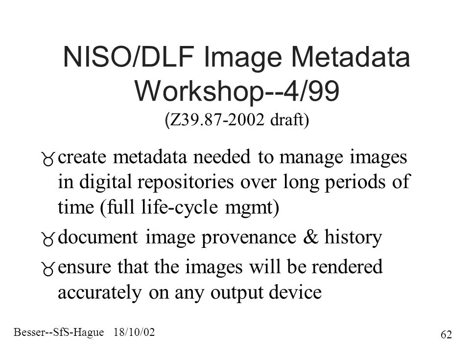 Besser--SfS-Hague 18/10/02 62 NISO/DLF Image Metadata Workshop--4/99 ( Z draft)  create metadata needed to manage images in digital repositories over long periods of time (full life-cycle mgmt)  document image provenance & history  ensure that the images will be rendered accurately on any output device