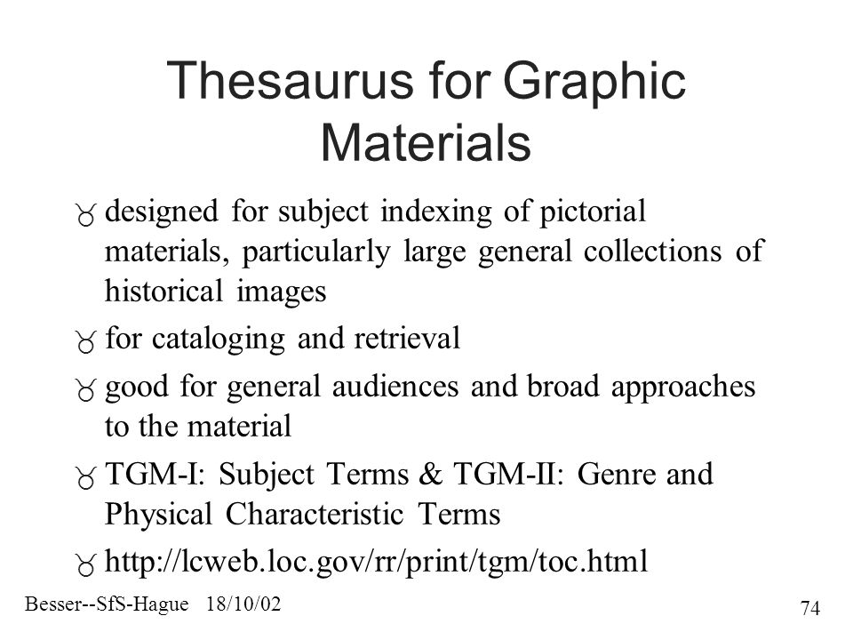 Besser--SfS-Hague 18/10/02 74 Thesaurus for Graphic Materials  designed for subject indexing of pictorial materials, particularly large general collections of historical images  for cataloging and retrieval  good for general audiences and broad approaches to the material  TGM-I: Subject Terms & TGM-II: Genre and Physical Characteristic Terms 