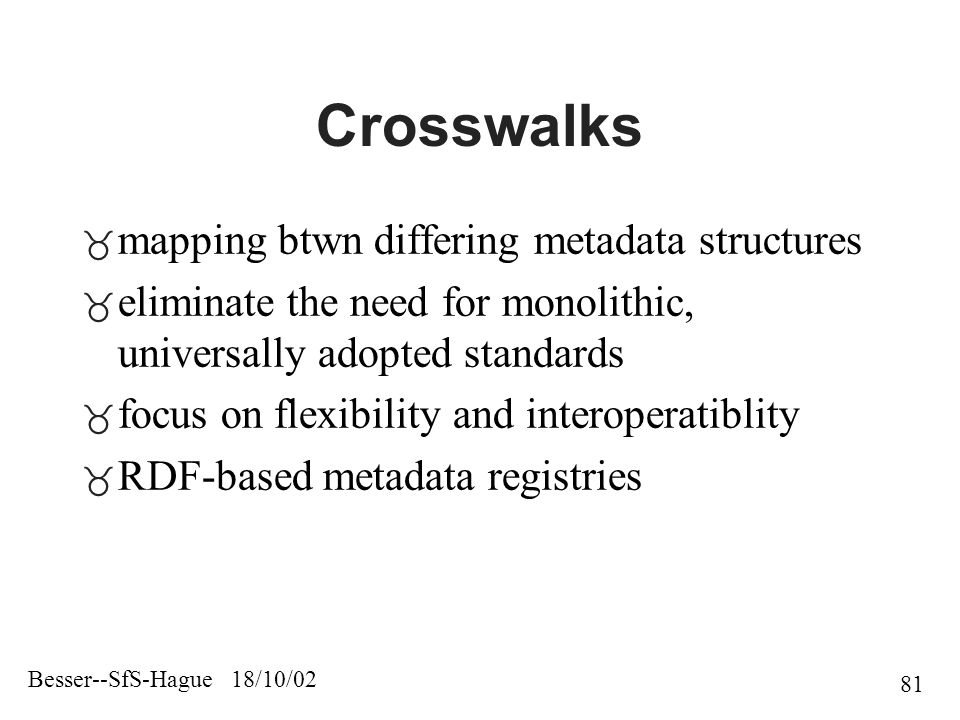 Besser--SfS-Hague 18/10/02 81 Crosswalks  mapping btwn differing metadata structures  eliminate the need for monolithic, universally adopted standards  focus on flexibility and interoperatiblity  RDF-based metadata registries