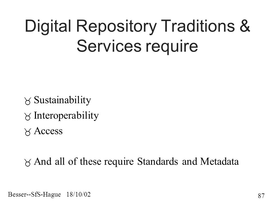 Besser--SfS-Hague 18/10/02 87 Digital Repository Traditions & Services require  Sustainability  Interoperability  Access  And all of these require Standards and Metadata