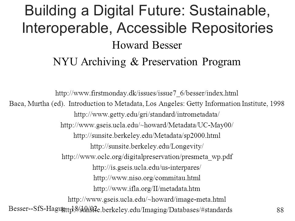 Besser--SfS-Hague 18/10/02 88 Building a Digital Future: Sustainable, Interoperable, Accessible Repositories Howard Besser NYU Archiving & Preservation Program   Baca, Murtha (ed).