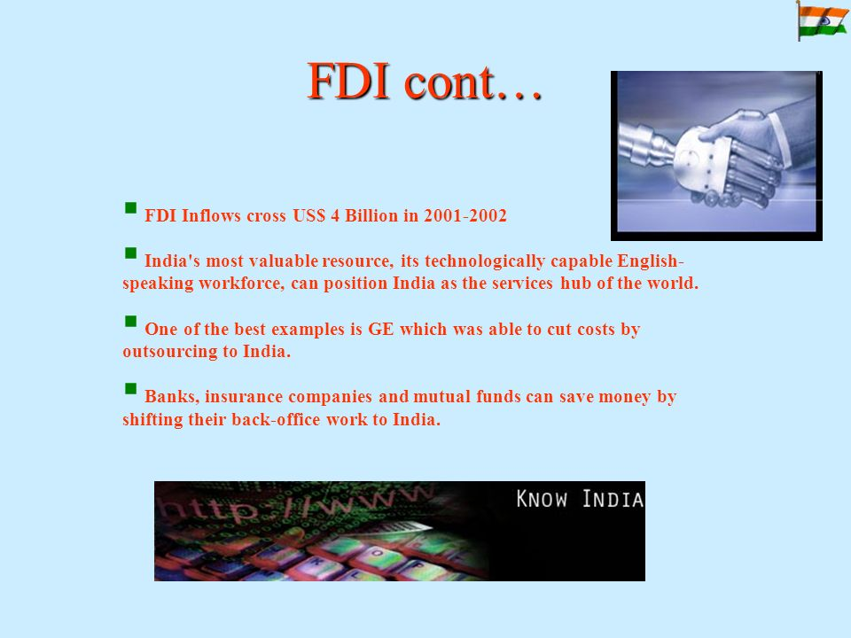 FDI cont…  FDI Inflows cross US$ 4 Billion in 2001-2002  India s most valuable resource, its technologically capable English- speaking workforce, can position India as the services hub of the world.