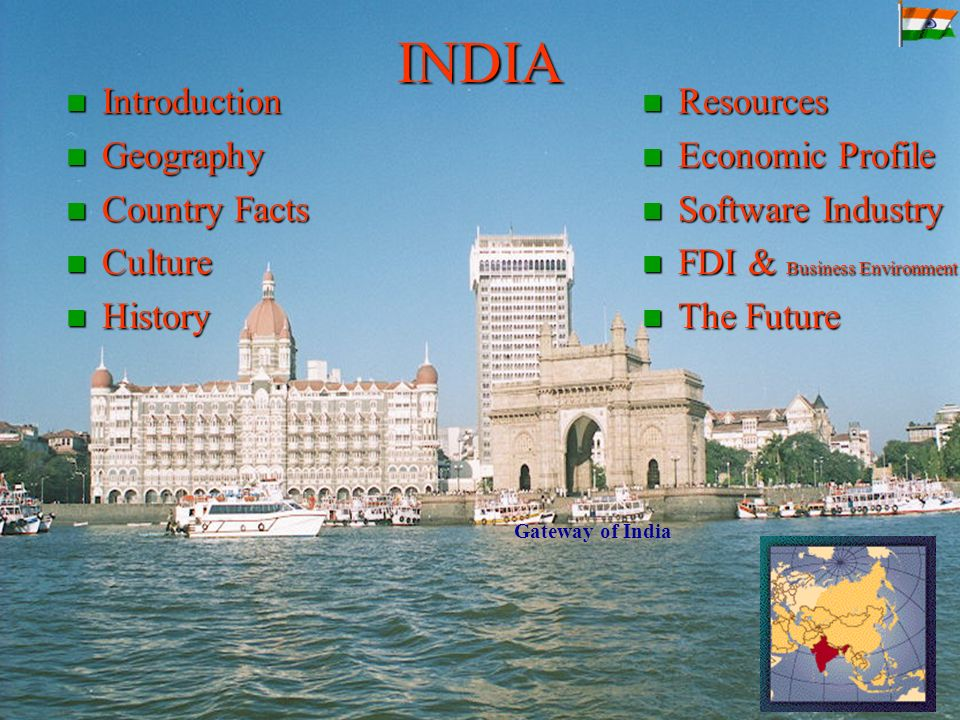 INDIA Introduction Introduction Geography Geography Country Facts Country Facts Culture Culture History History Resources Resources Economic Profile Economic Profile Software Industry Software Industry FDI & Business Environment FDI & Business Environment The Future The Future Gateway of India