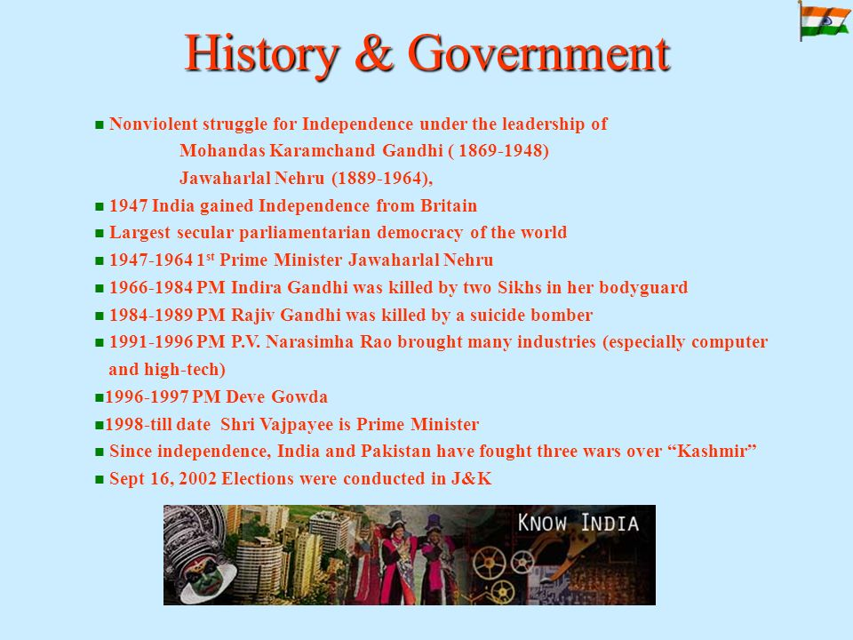 History & Government Nonviolent struggle for Independence under the leadership of Mohandas Karamchand Gandhi ( 1869-1948) Jawaharlal Nehru (1889-1964), 1947 India gained Independence from Britain Largest secular parliamentarian democracy of the world 1947-1964 1 st Prime Minister Jawaharlal Nehru 1966-1984 PM Indira Gandhi was killed by two Sikhs in her bodyguard 1984-1989 PM Rajiv Gandhi was killed by a suicide bomber 1991-1996 PM P.V.