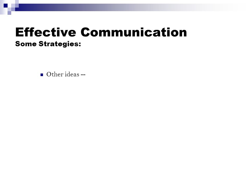 Effective Communication Some Strategies: Other ideas --