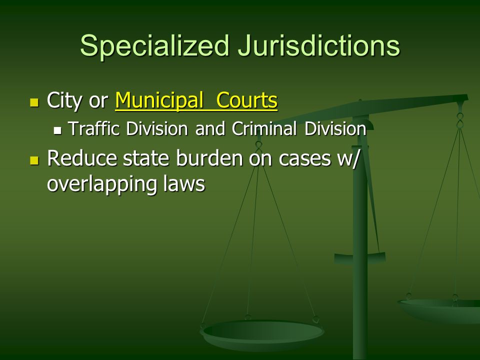 Specialized Jurisdictions City or Municipal Courts City or Municipal Courts Traffic Division and Criminal Division Traffic Division and Criminal Division Reduce state burden on cases w/ overlapping laws Reduce state burden on cases w/ overlapping laws