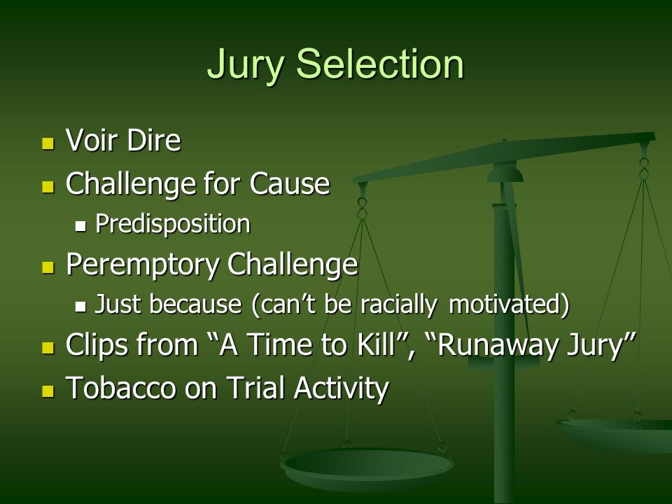 Jury Selection Voir Dire Voir Dire Challenge for Cause Challenge for Cause Predisposition Predisposition Peremptory Challenge Peremptory Challenge Just because (can't be racially motivated) Just because (can't be racially motivated) Clips from A Time to Kill , Runaway Jury Clips from A Time to Kill , Runaway Jury Tobacco on Trial Activity Tobacco on Trial Activity