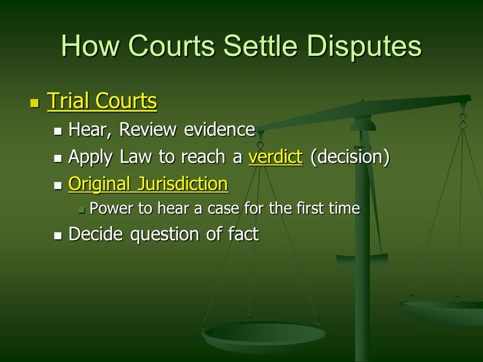 How Courts Settle Disputes Trial Courts Trial Courts Hear, Review evidence Hear, Review evidence Apply Law to reach a verdict (decision) Apply Law to reach a verdict (decision) Original Jurisdiction Original Jurisdiction Power to hear a case for the first time Power to hear a case for the first time Decide question of fact Decide question of fact
