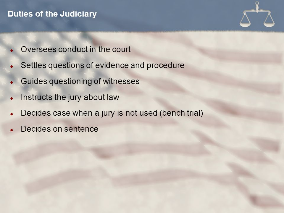 Oversees conduct in the court Settles questions of evidence and procedure Guides questioning of witnesses Instructs the jury about law Decides case when a jury is not used (bench trial) Decides on sentence Duties of the Judiciary