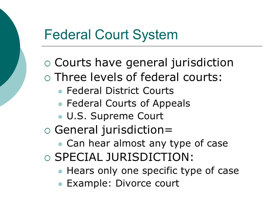 Federal Court System  Courts have general jurisdiction  Three levels of federal courts: Federal District Courts Federal Courts of Appeals U.S.