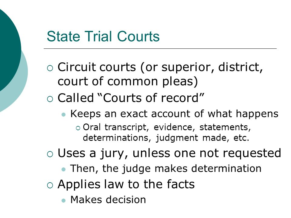 State Trial Courts  Circuit courts (or superior, district, court of common pleas)  Called Courts of record Keeps an exact account of what happens  Oral transcript, evidence, statements, determinations, judgment made, etc.