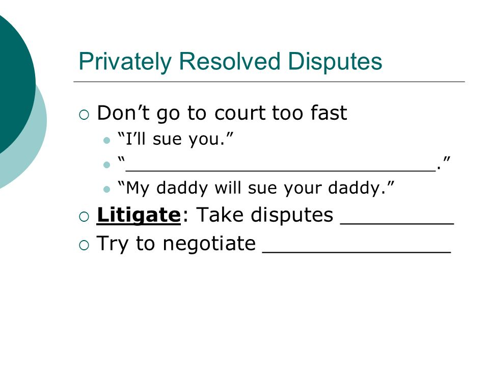 Privately Resolved Disputes  Don't go to court too fast I'll sue you. _____________________________. My daddy will sue your daddy.  Litigate: Take disputes _________  Try to negotiate _______________