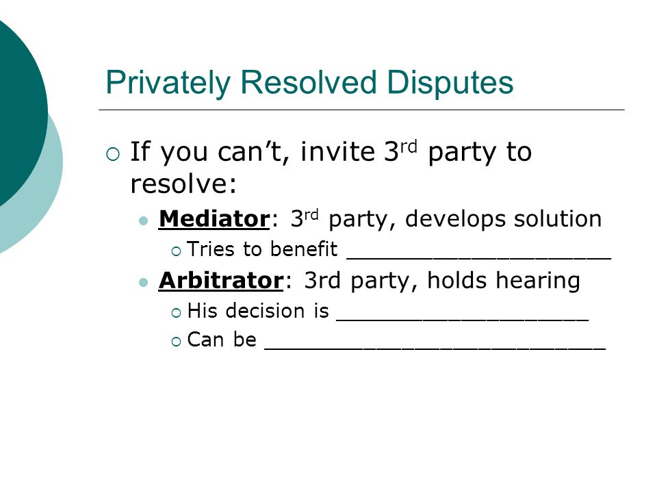 Privately Resolved Disputes  If you can't, invite 3 rd party to resolve: Mediator: 3 rd party, develops solution  Tries to benefit _____________________ Arbitrator: 3rd party, holds hearing  His decision is ____________________  Can be ___________________________