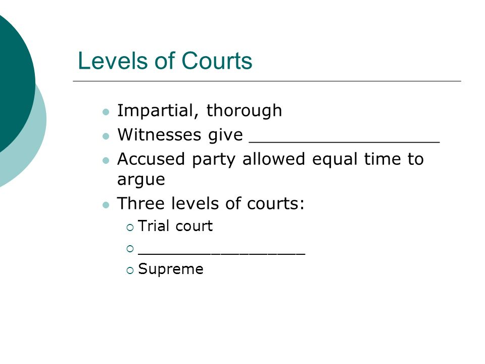 Levels of Courts Impartial, thorough Witnesses give __________________ Accused party allowed equal time to argue Three levels of courts:  Trial court  __________________  Supreme