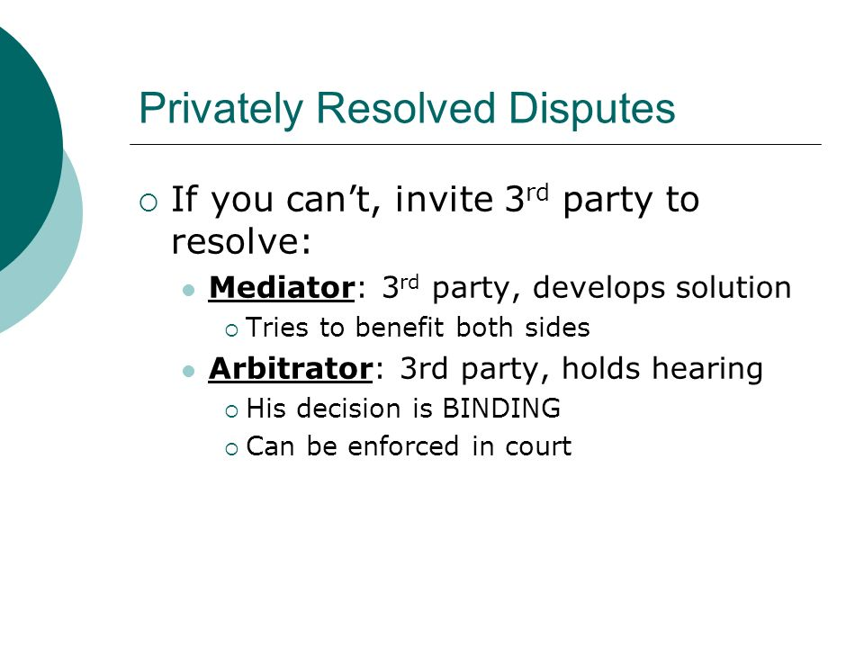 Privately Resolved Disputes  If you can't, invite 3 rd party to resolve: Mediator: 3 rd party, develops solution  Tries to benefit both sides Arbitrator: 3rd party, holds hearing  His decision is BINDING  Can be enforced in court