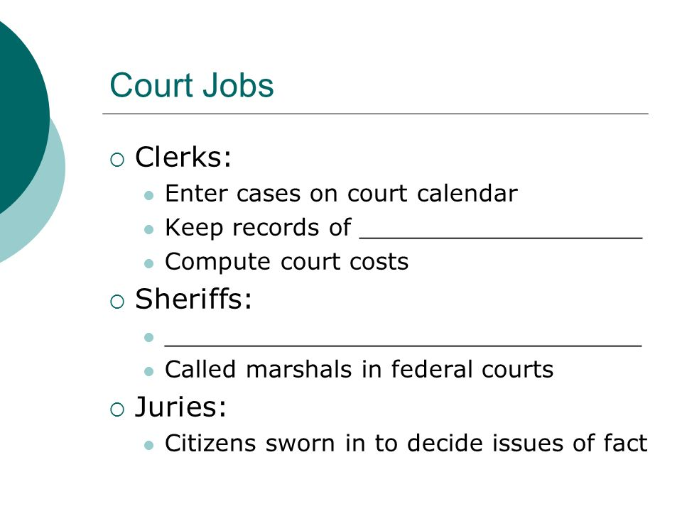 Court Jobs  Clerks: Enter cases on court calendar Keep records of ___________________ Compute court costs  Sheriffs: ________________________________ Called marshals in federal courts  Juries: Citizens sworn in to decide issues of fact