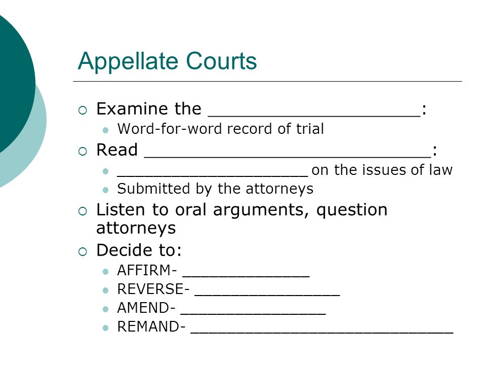 Appellate Courts  Examine the ____________________: Word-for-word record of trial  Read ___________________________: _____________________ on the issues of law Submitted by the attorneys  Listen to oral arguments, question attorneys  Decide to: AFFIRM- ______________ REVERSE- ________________ AMEND- ________________ REMAND- _____________________________
