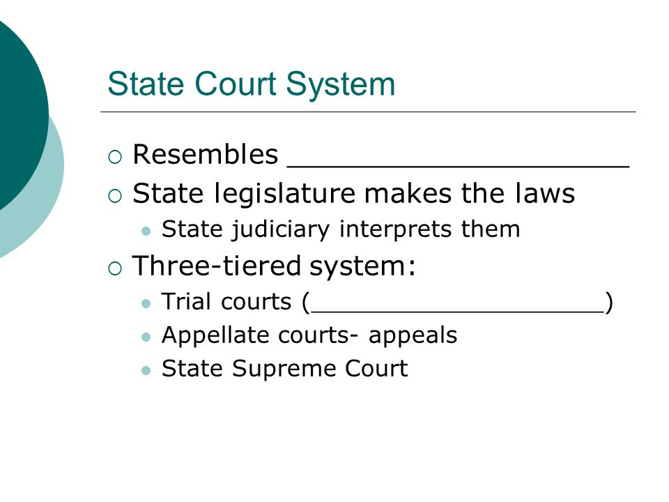State Court System  Resembles ____________________  State legislature makes the laws State judiciary interprets them  Three-tiered system: Trial courts (____________________) Appellate courts- appeals State Supreme Court