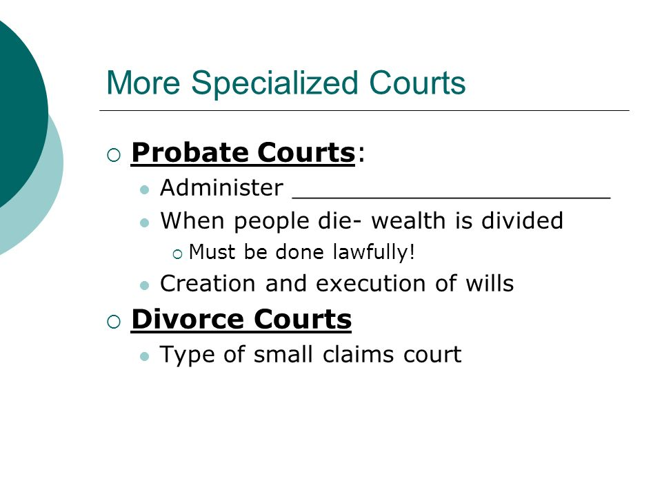More Specialized Courts  Probate Courts: Administer ______________________ When people die- wealth is divided  Must be done lawfully.