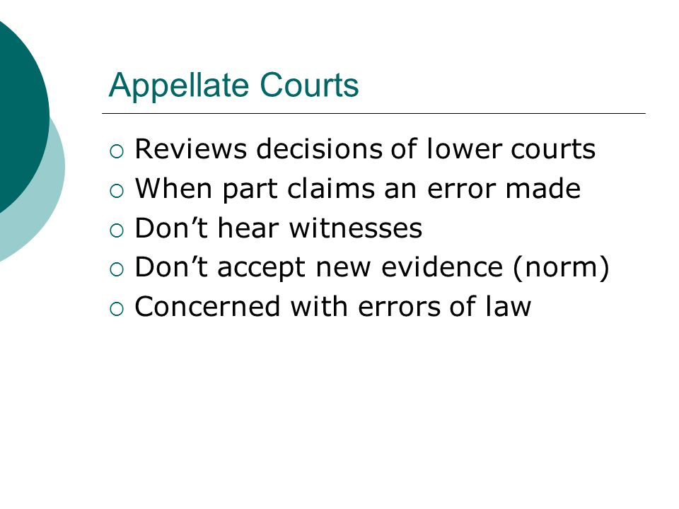 Appellate Courts  Reviews decisions of lower courts  When part claims an error made  Don't hear witnesses  Don't accept new evidence (norm)  Concerned with errors of law