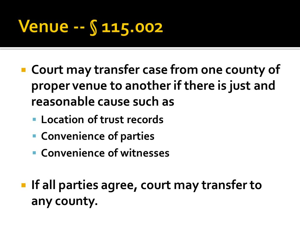  Court may transfer case from one county of proper venue to another if there is just and reasonable cause such as  Location of trust records  Convenience of parties  Convenience of witnesses  If all parties agree, court may transfer to any county.
