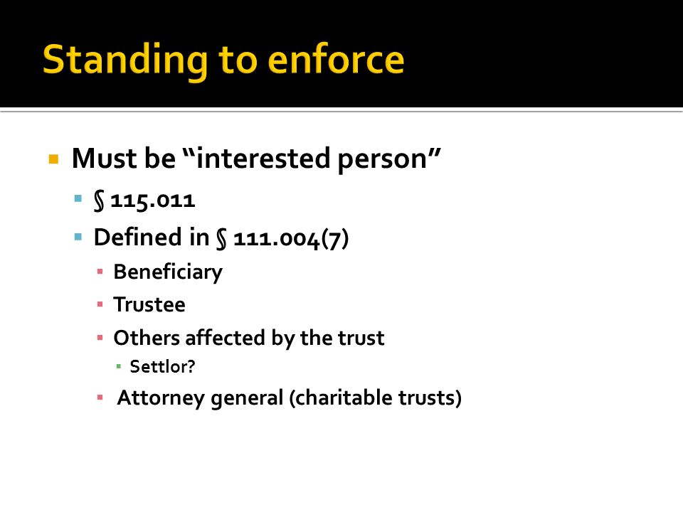 Must be interested person  §  Defined in § (7) ▪ Beneficiary ▪ Trustee ▪ Others affected by the trust ▪ Settlor.