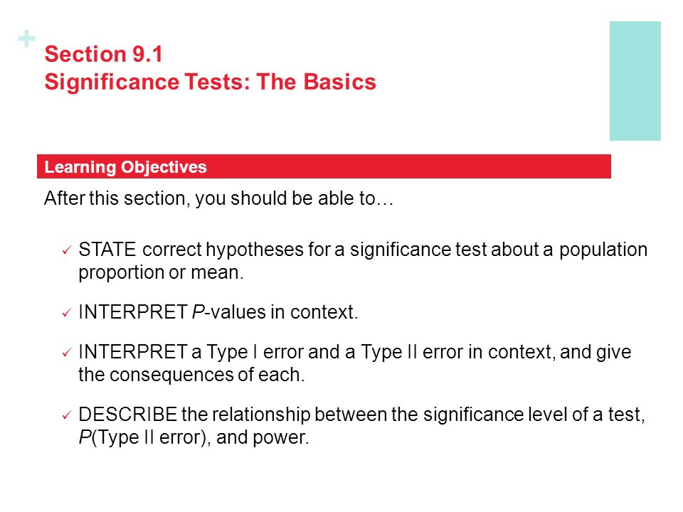 + Section 9.1 Significance Tests: The Basics After this section, you should be able to… STATE correct hypotheses for a significance test about a population proportion or mean.