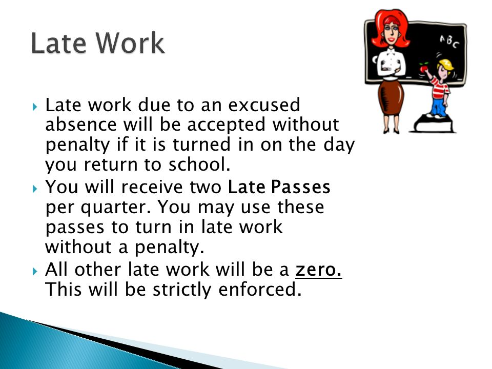  Late work due to an excused absence will be accepted without penalty if it is turned in on the day you return to school.