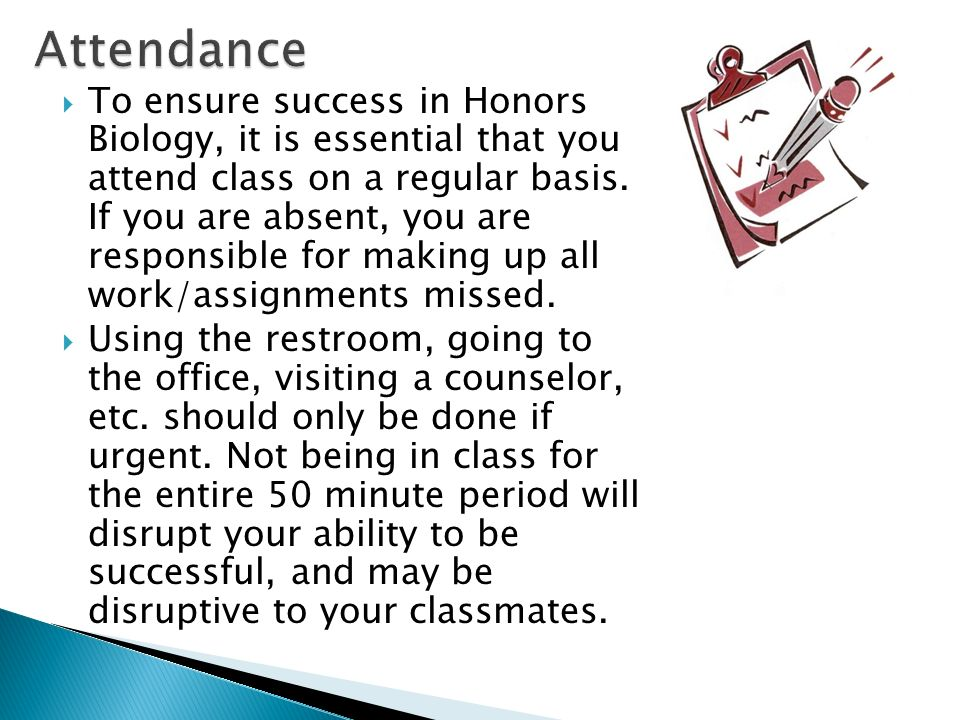  To ensure success in Honors Biology, it is essential that you attend class on a regular basis.