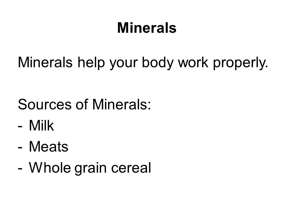 Minerals Minerals help your body work properly.