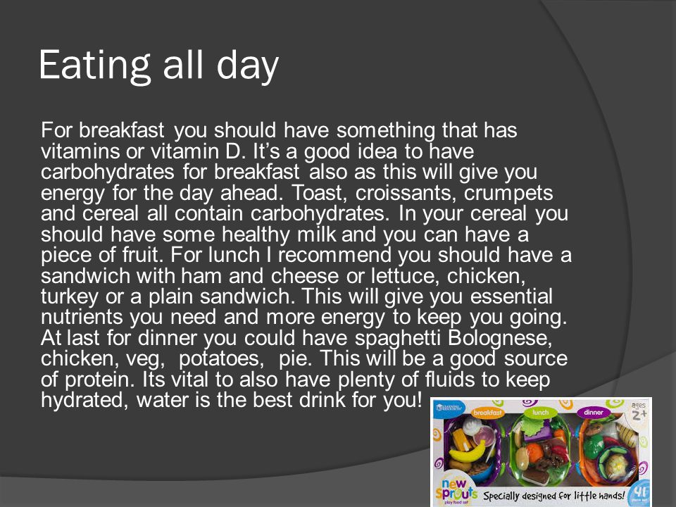 Eating all day For breakfast you should have something that has vitamins or vitamin D.