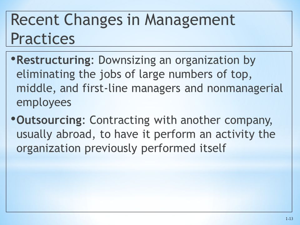 1-13 Recent Changes in Management Practices Restructuring: Downsizing an organization by eliminating the jobs of large numbers of top, middle, and fir