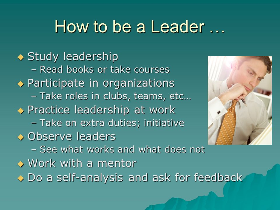 How to be a Leader …  Study leadership –Read books or take courses  Participate in organizations –Take roles in clubs, teams, etc…  Practice leader