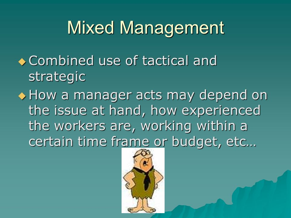 Mixed Management  Combined use of tactical and strategic  How a manager acts may depend on the issue at hand, how experienced the workers are, worki