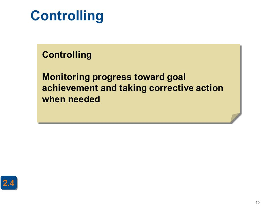 12 Controlling 2.4 Controlling Monitoring progress toward goal achievement and taking corrective action when needed