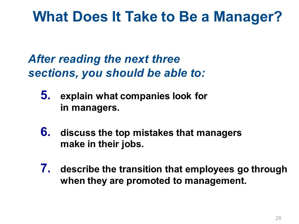 28 What Does It Take to Be a Manager? After reading the next three sections, you should be able to: 5. explain what companies look for in managers. 6.