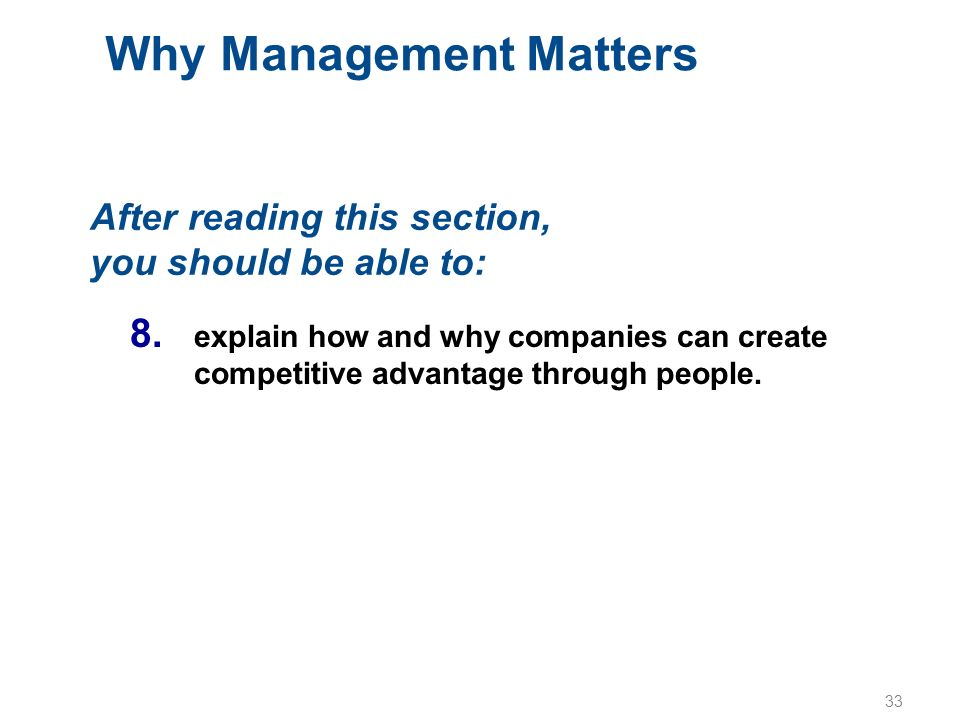 33 Why Management Matters After reading this section, you should be able to: 8. explain how and why companies can create competitive advantage through