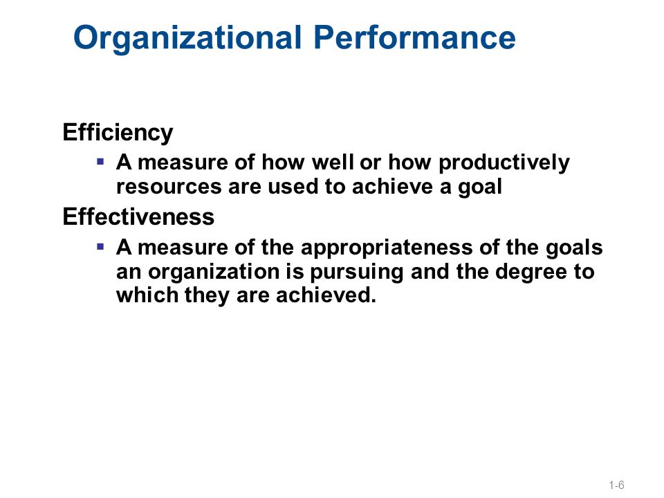 1-6 Organizational Performance Efficiency  A measure of how well or how productively resources are used to achieve a goal Effectiveness  A measure o