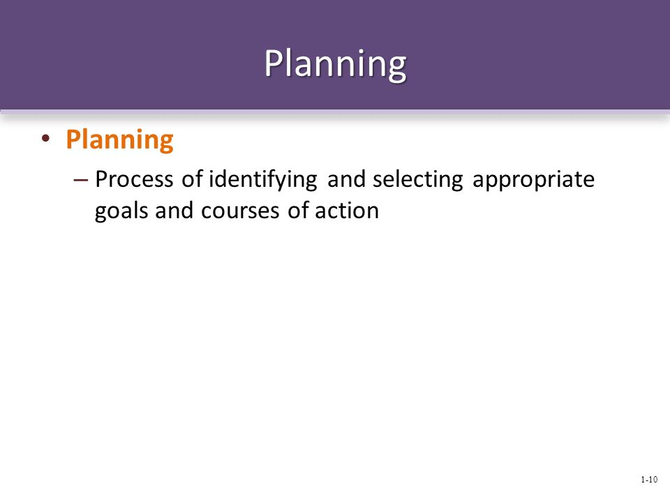 Planning Planning – Process of identifying and selecting appropriate goals and courses of action 1-10
