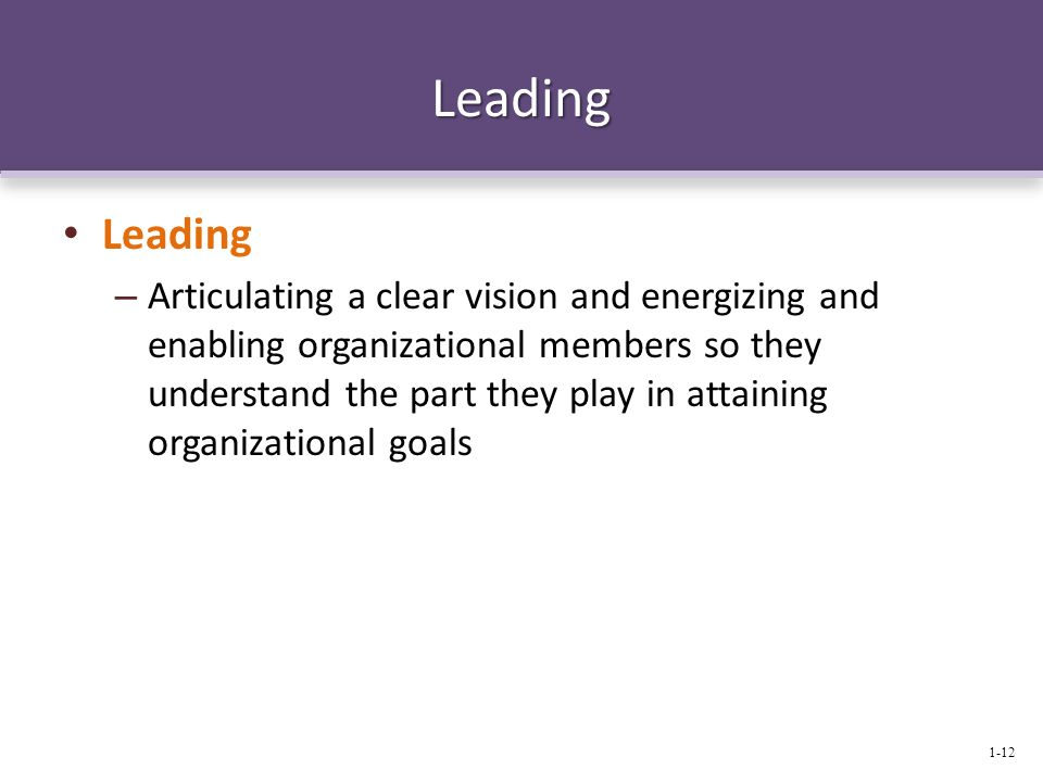 Leading Leading – Articulating a clear vision and energizing and enabling organizational members so they understand the part they play in attaining or